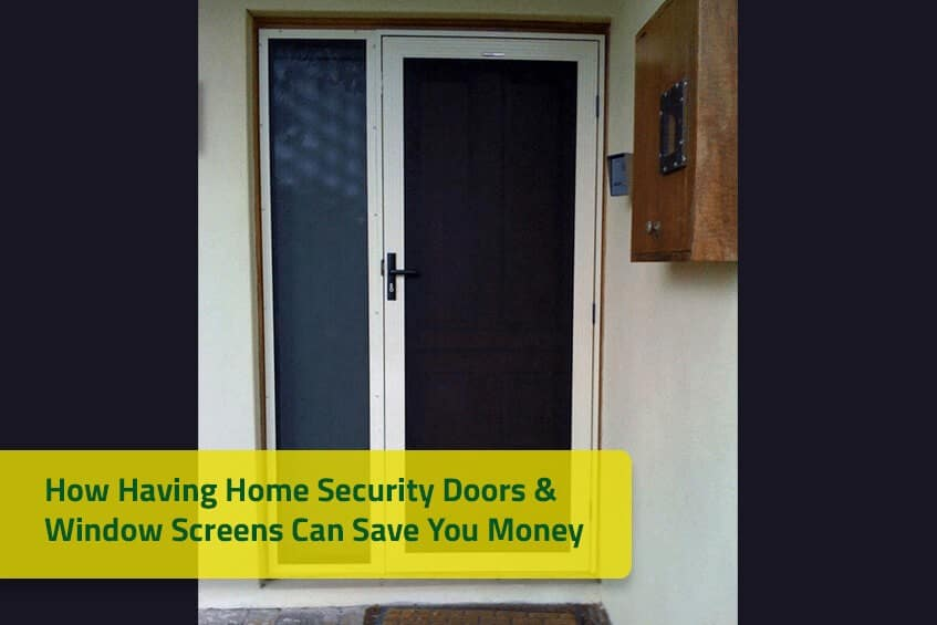 How Having Home Security Doors & Window Screens Can Save You Money